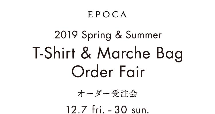 EPOCA 2019 Spring&Summer T-Shirt &Marche Bag Order Fair オーダー受注会 12.7 fri.-16 sun.